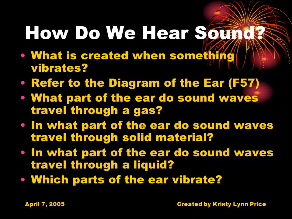 April 7, 2005Created by Kristy Lynn Price How Do We Hear Sound.