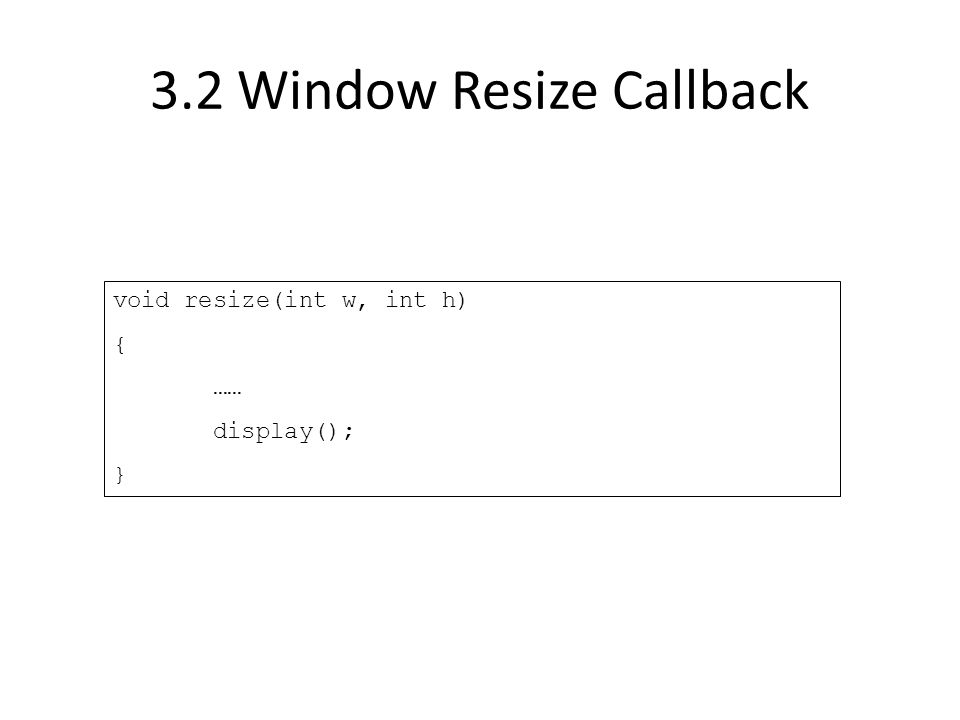 3.2 Window Resize Callback void resize(int w, int h) { …… display(); }