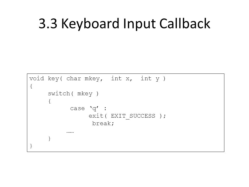 3.3 Keyboard Input Callback void key( char mkey, int x, int y ) { switch( mkey ) { case 'q' : exit( EXIT_SUCCESS ); break; …… }