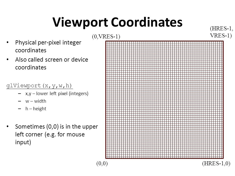 Viewport Coordinates Physical per-pixel integer coordinates Also called screen or device coordinates glViewport(x,y,w,h) – x,y – lower left pixel (integers) – w – width – h – height Sometimes (0,0) is in the upper left corner (e.g.
