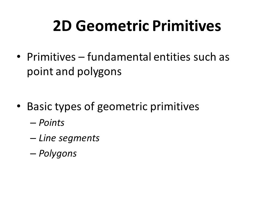2D Geometric Primitives Primitives – fundamental entities such as point and polygons Basic types of geometric primitives – Points – Line segments – Polygons