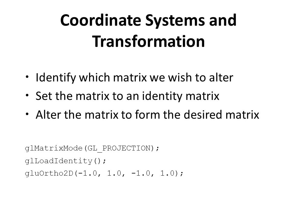 Coordinate Systems and Transformation Identify which matrix we wish to alter Set the matrix to an identity matrix Alter the matrix to form the desired matrix glMatrixMode(GL_PROJECTION); glLoadIdentity(); gluOrtho2D(-1.0, 1.0, -1.0, 1.0);