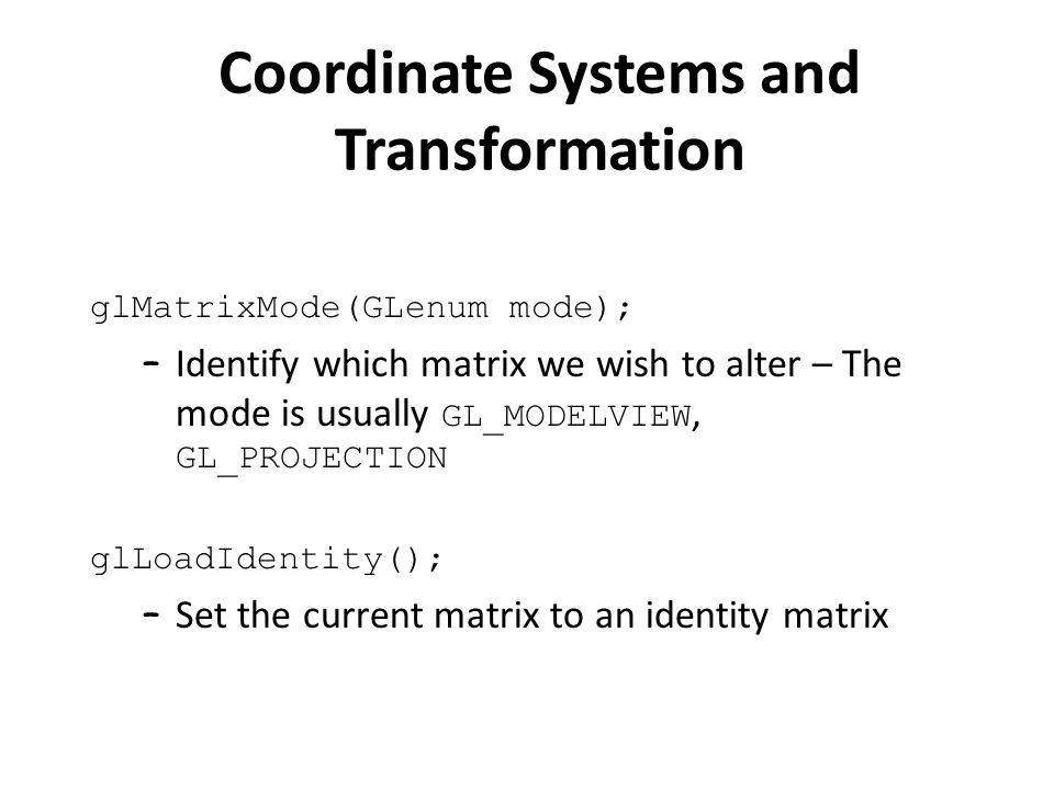 glMatrixMode(GLenum mode); – Identify which matrix we wish to alter – The mode is usually GL_MODELVIEW, GL_PROJECTION glLoadIdentity(); – Set the current matrix to an identity matrix Coordinate Systems and Transformation