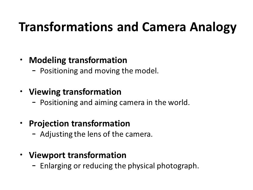 Transformations and Camera Analogy Modeling transformation – Positioning and moving the model.