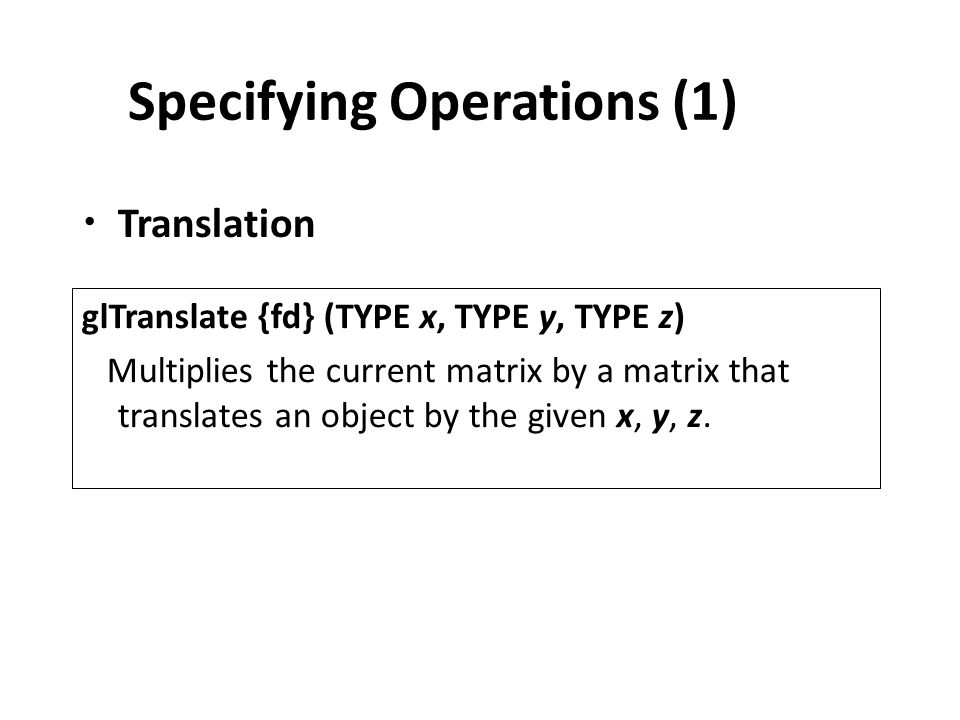 Specifying Operations (1) Translation glTranslate {fd} (TYPE x, TYPE y, TYPE z) Multiplies the current matrix by a matrix that translates an object by the given x, y, z.