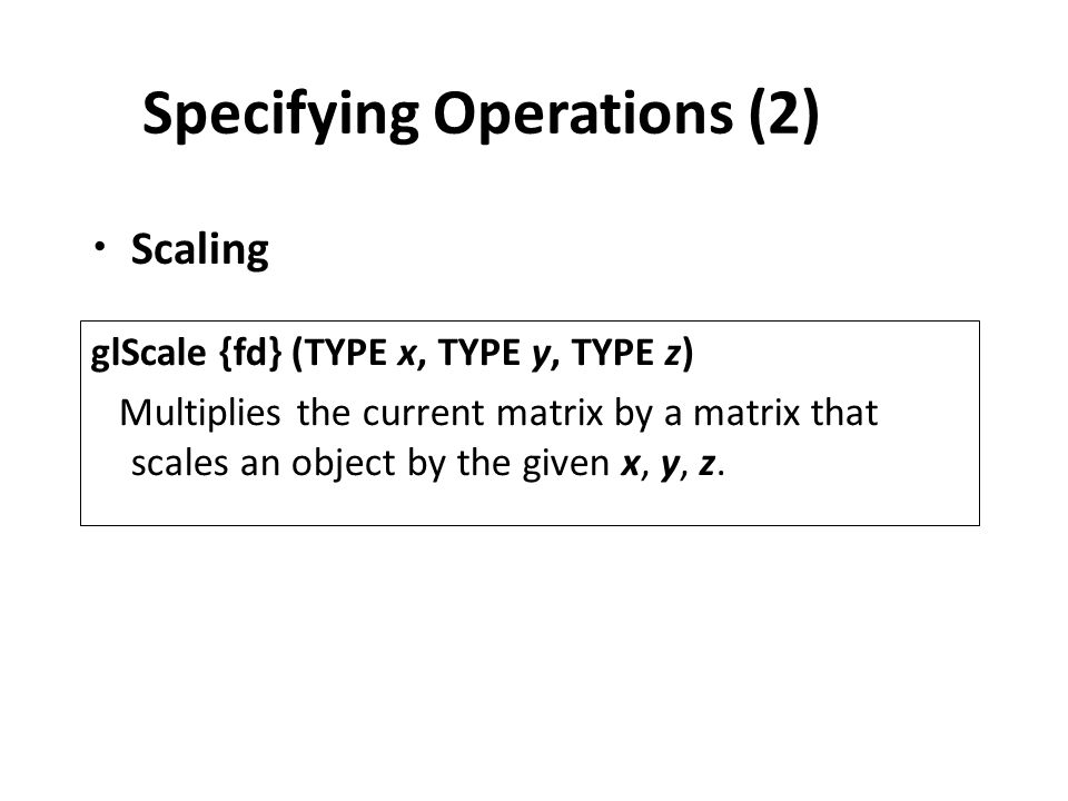 Specifying Operations (2) Scaling glScale {fd} (TYPE x, TYPE y, TYPE z) Multiplies the current matrix by a matrix that scales an object by the given x, y, z.