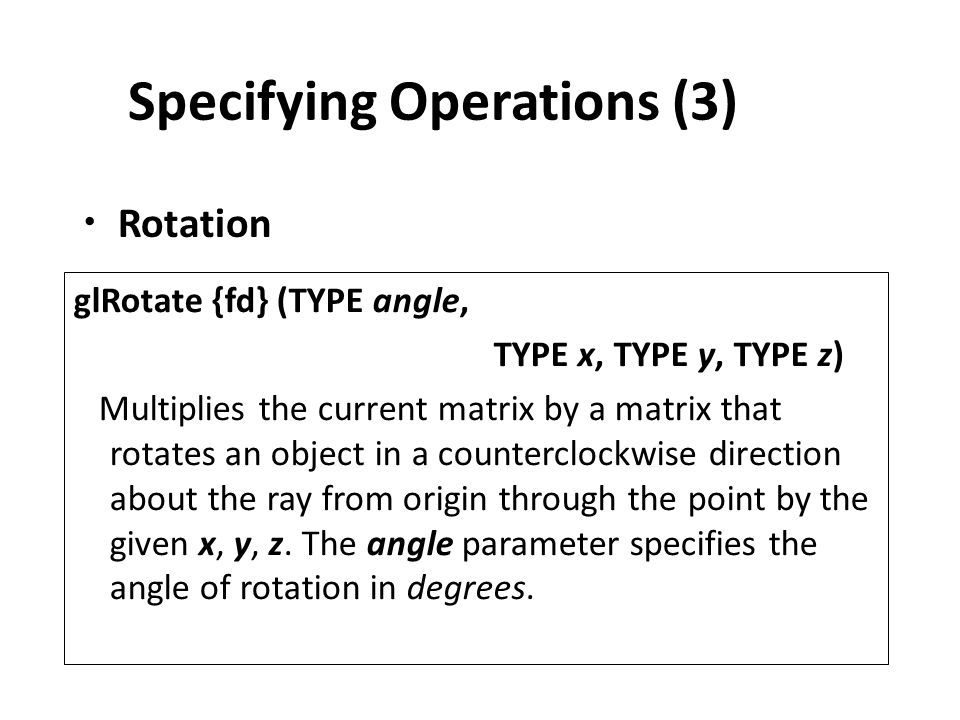 Specifying Operations (3) Rotation glRotate {fd} (TYPE angle, TYPE x, TYPE y, TYPE z) Multiplies the current matrix by a matrix that rotates an object in a counterclockwise direction about the ray from origin through the point by the given x, y, z.
