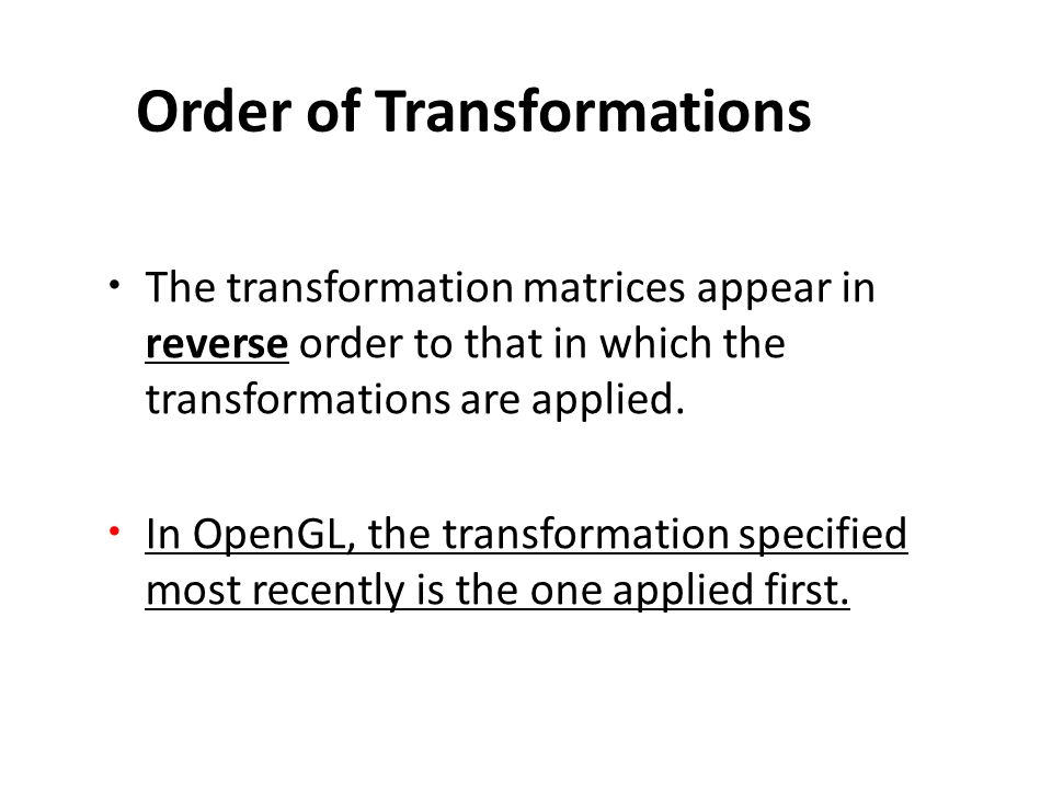 Order of Transformations The transformation matrices appear in reverse order to that in which the transformations are applied.