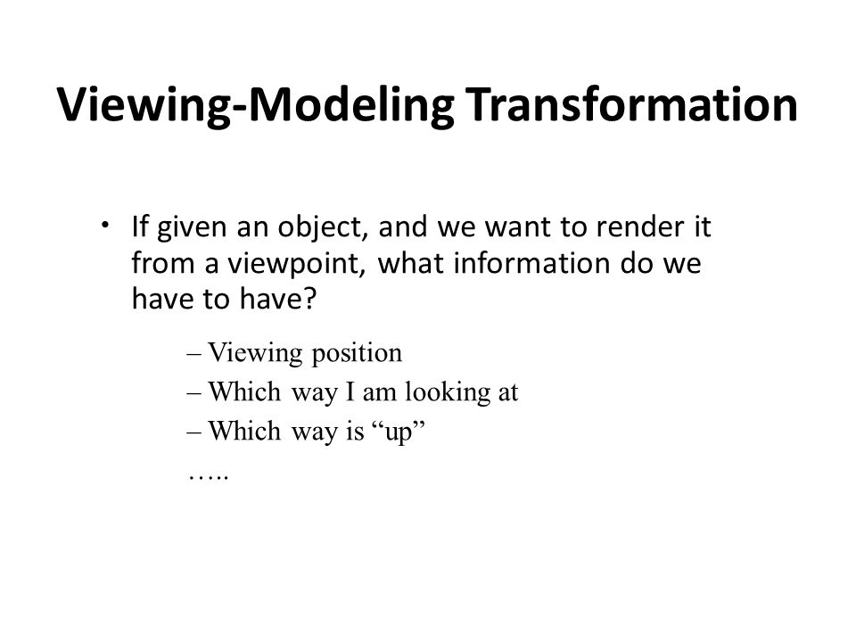 Viewing-Modeling Transformation If given an object, and we want to render it from a viewpoint, what information do we have to have.
