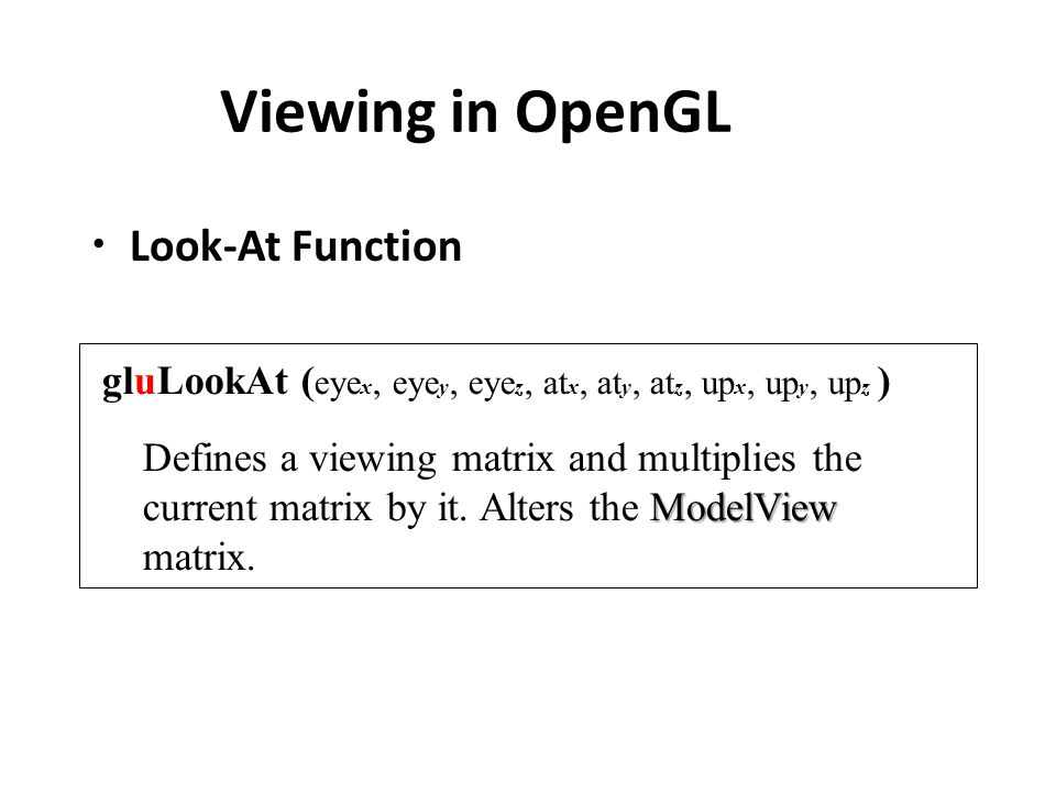 Viewing in OpenGL Look-At Function gluLookAt ( eye x, eye y, eye z, at x, at y, at z, up x, up y, up z ) ModelView Defines a viewing matrix and multiplies the current matrix by it.