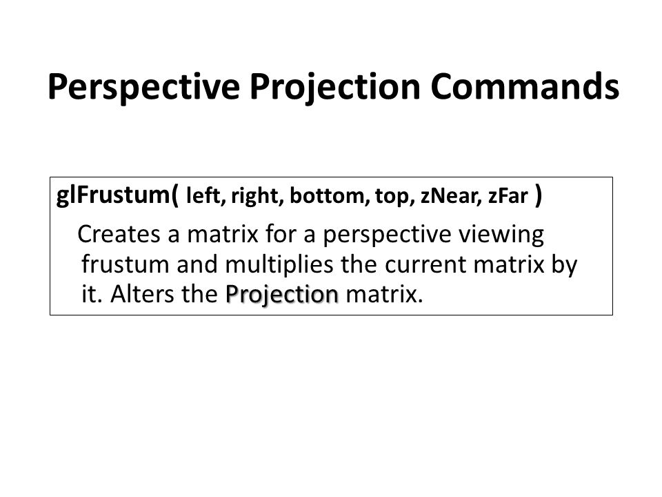 Perspective Projection Commands glFrustum( left, right, bottom, top, zNear, zFar ) Projection Creates a matrix for a perspective viewing frustum and multiplies the current matrix by it.