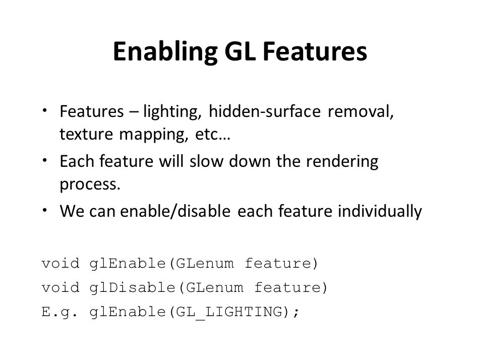 Enabling GL Features Features – lighting, hidden-surface removal, texture mapping, etc… Each feature will slow down the rendering process.