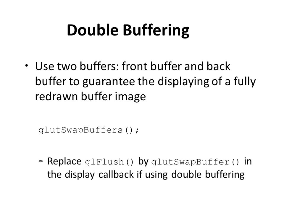 Double Buffering Use two buffers: front buffer and back buffer to guarantee the displaying of a fully redrawn buffer image glutSwapBuffers(); – Replace glFlush() by glutSwapBuffer() in the display callback if using double buffering