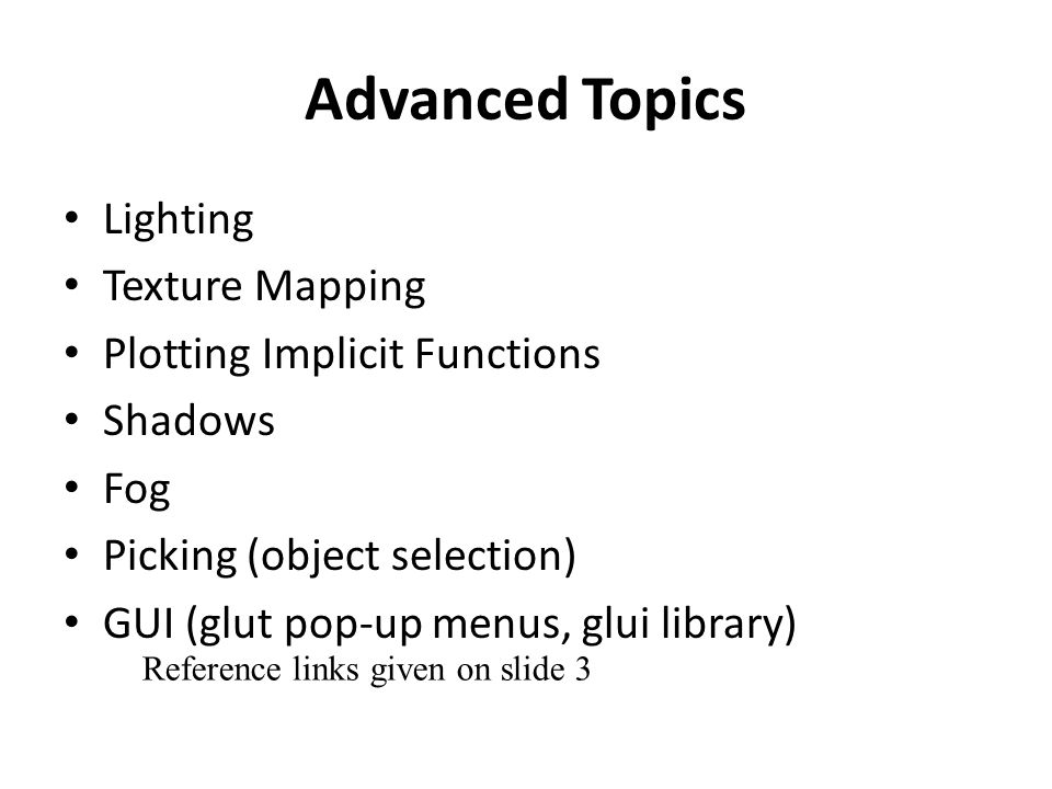 Advanced Topics Lighting Texture Mapping Plotting Implicit Functions Shadows Fog Picking (object selection) GUI (glut pop-up menus, glui library) Reference links given on slide 3