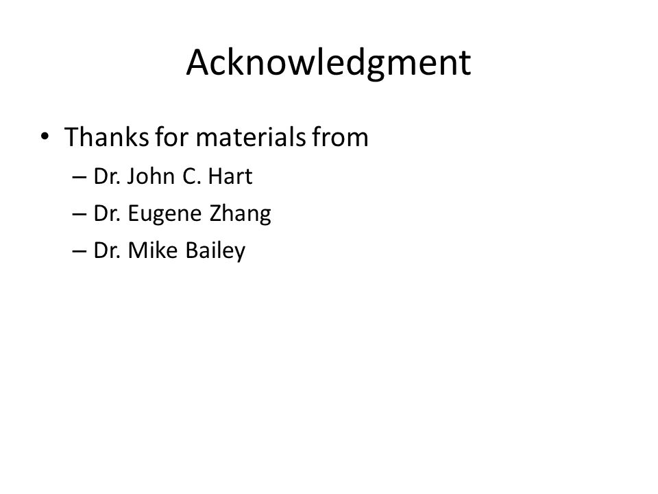 Acknowledgment Thanks for materials from – Dr. John C. Hart – Dr. Eugene Zhang – Dr. Mike Bailey