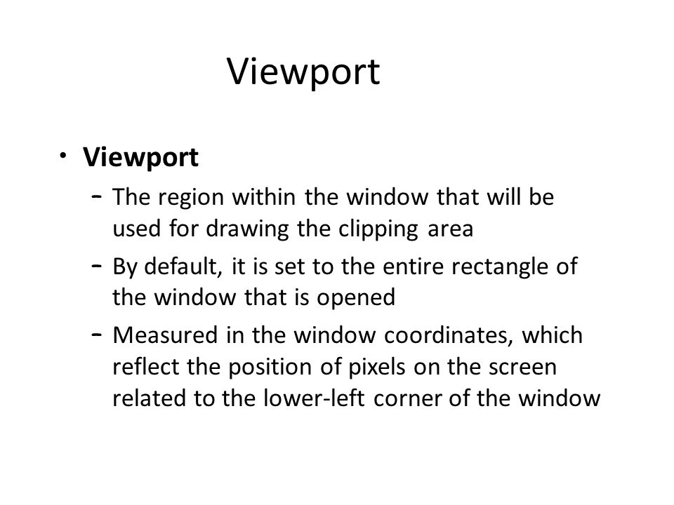 Viewport – The region within the window that will be used for drawing the clipping area – By default, it is set to the entire rectangle of the window that is opened – Measured in the window coordinates, which reflect the position of pixels on the screen related to the lower-left corner of the window