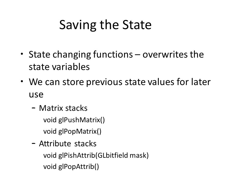 Saving the State State changing functions – overwrites the state variables We can store previous state values for later use – Matrix stacks void glPushMatrix() void glPopMatrix() – Attribute stacks void glPishAttrib(GLbitfield mask) void glPopAttrib()