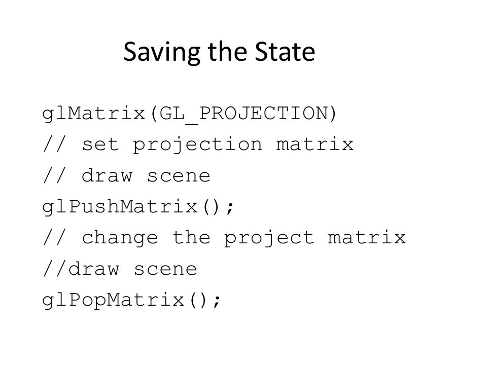Saving the State glMatrix(GL_PROJECTION) // set projection matrix // draw scene glPushMatrix(); // change the project matrix //draw scene glPopMatrix();