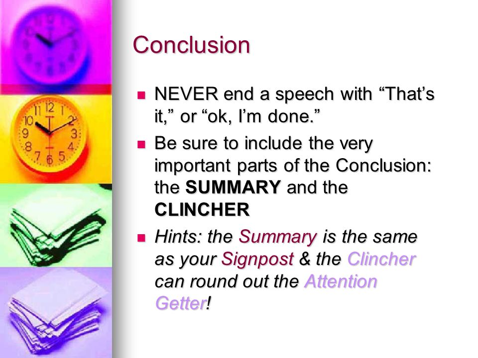 Conclusion NEVER end a speech with That's it, or ok, I'm done. NEVER end a speech with That's it, or ok, I'm done. Be sure to include the very important parts of the Conclusion: the SUMMARY and the CLINCHER Be sure to include the very important parts of the Conclusion: the SUMMARY and the CLINCHER Hints: the Summary is the same as your Signpost & the Clincher can round out the Attention Getter.