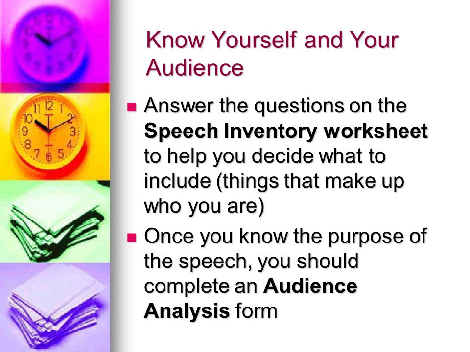 Know Yourself and Your Audience Answer the questions on the Speech Inventory worksheet to help you decide what to include (things that make up who you are) Answer the questions on the Speech Inventory worksheet to help you decide what to include (things that make up who you are) Once you know the purpose of the speech, you should complete an Audience Analysis form Once you know the purpose of the speech, you should complete an Audience Analysis form