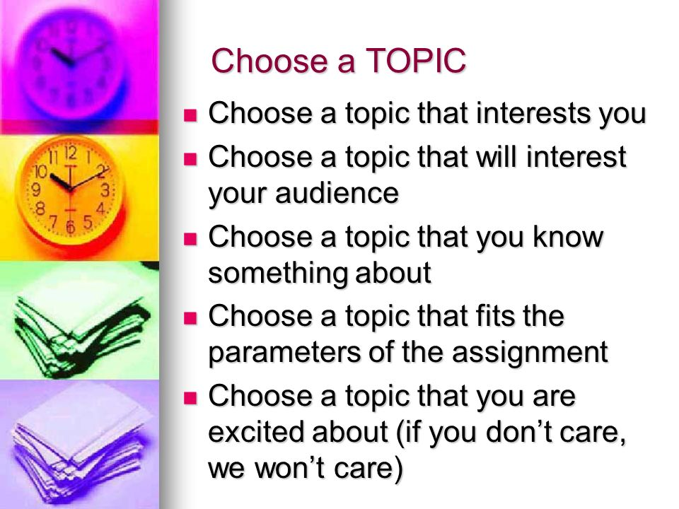 Choose a TOPIC Choose a topic that interests you Choose a topic that interests you Choose a topic that will interest your audience Choose a topic that will interest your audience Choose a topic that you know something about Choose a topic that you know something about Choose a topic that fits the parameters of the assignment Choose a topic that fits the parameters of the assignment Choose a topic that you are excited about (if you don't care, we won't care) Choose a topic that you are excited about (if you don't care, we won't care)