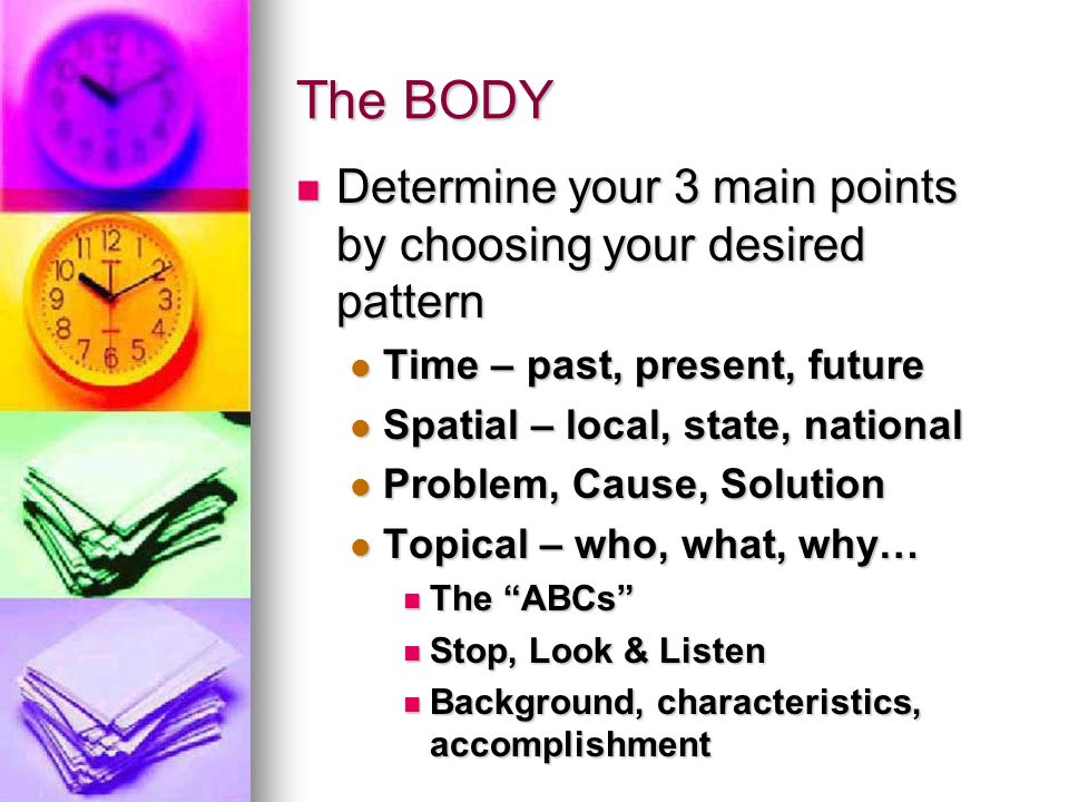 The BODY Determine your 3 main points by choosing your desired pattern Determine your 3 main points by choosing your desired pattern Time – past, present, future Time – past, present, future Spatial – local, state, national Spatial – local, state, national Problem, Cause, Solution Problem, Cause, Solution Topical – who, what, why… Topical – who, what, why… The ABCs The ABCs Stop, Look & Listen Stop, Look & Listen Background, characteristics, accomplishment Background, characteristics, accomplishment