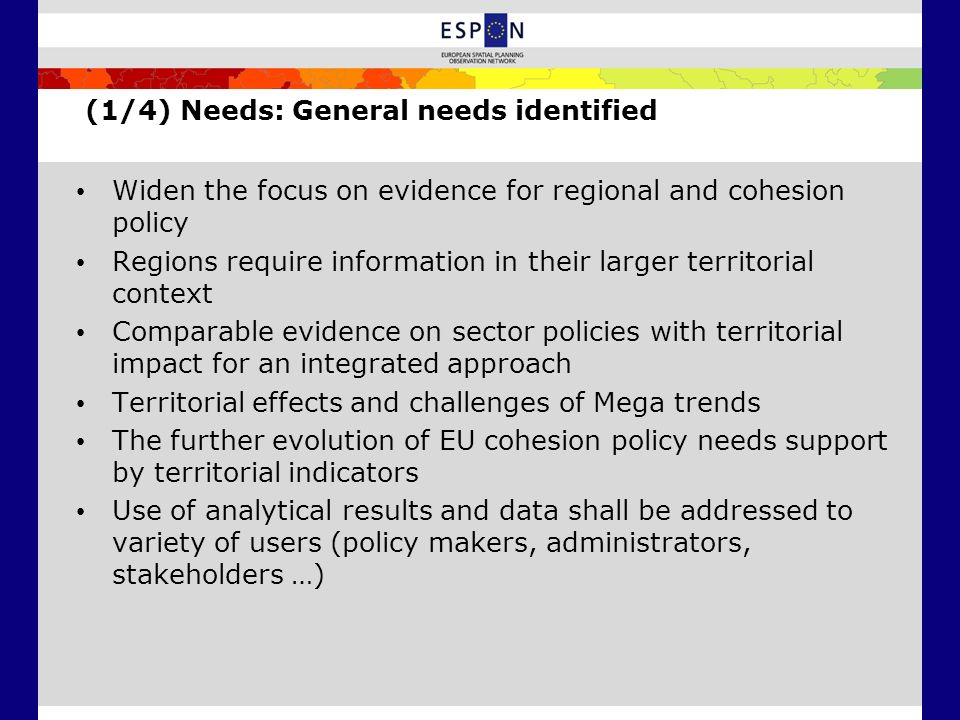 (1/4) Needs: General needs identified Widen the focus on evidence for regional and cohesion policy Regions require information in their larger territorial context Comparable evidence on sector policies with territorial impact for an integrated approach Territorial effects and challenges of Mega trends The further evolution of EU cohesion policy needs support by territorial indicators Use of analytical results and data shall be addressed to variety of users (policy makers, administrators, stakeholders …)