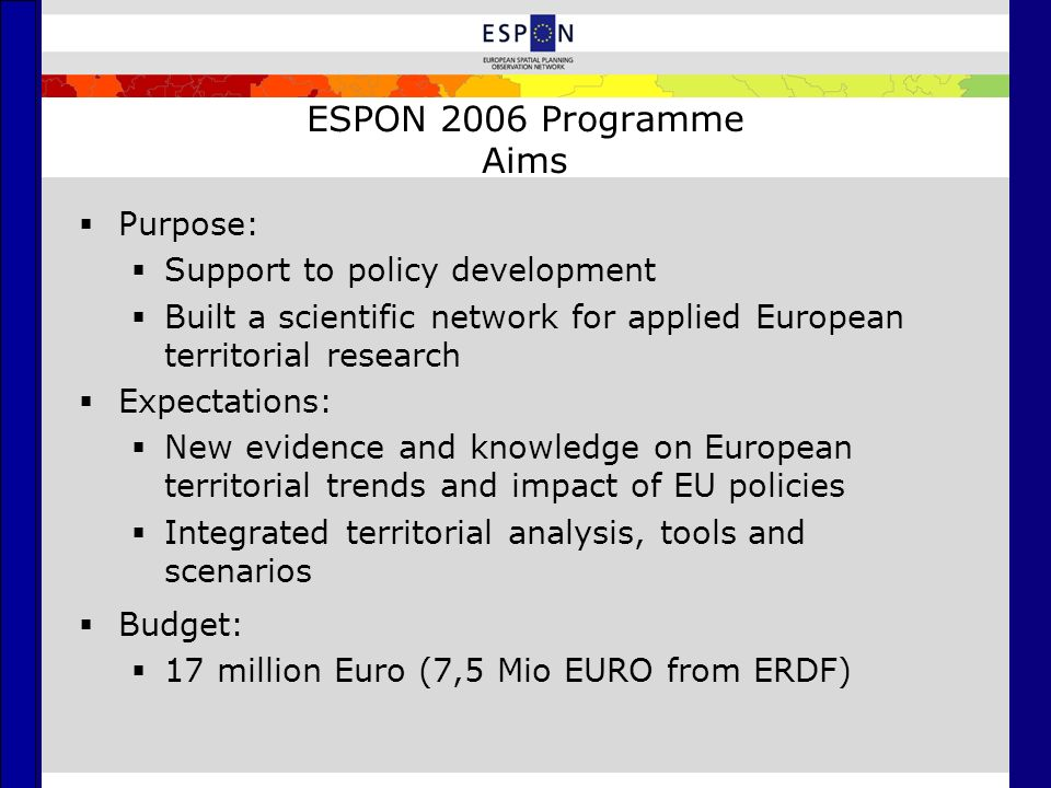 ESPON 2006 Programme Aims  Purpose:  Support to policy development  Built a scientific network for applied European territorial research  Expectations:  New evidence and knowledge on European territorial trends and impact of EU policies  Integrated territorial analysis, tools and scenarios  Budget:  17 million Euro (7,5 Mio EURO from ERDF)