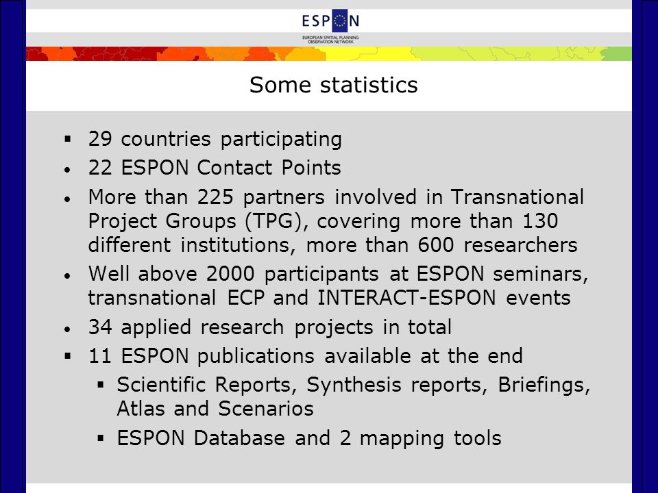 Some statistics  29 countries participating 22 ESPON Contact Points More than 225 partners involved in Transnational Project Groups (TPG), covering more than 130 different institutions, more than 600 researchers Well above 2000 participants at ESPON seminars, transnational ECP and INTERACT-ESPON events 34 applied research projects in total  11 ESPON publications available at the end  Scientific Reports, Synthesis reports, Briefings, Atlas and Scenarios  ESPON Database and 2 mapping tools