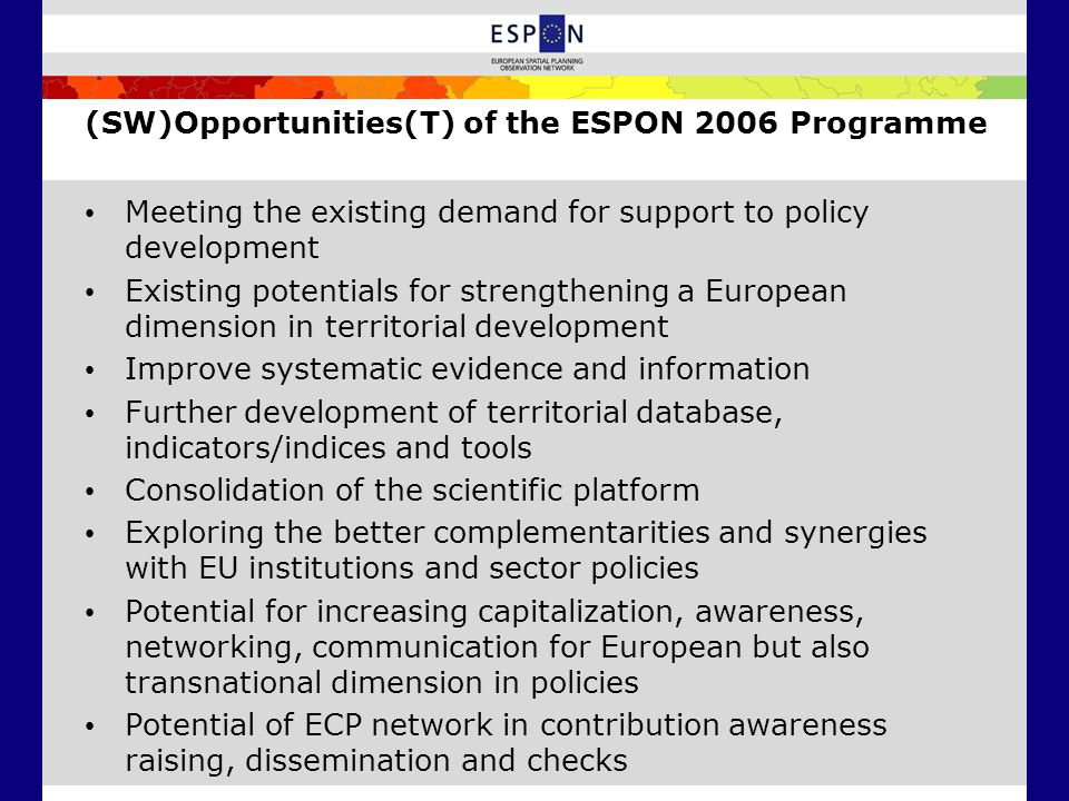(SW)Opportunities(T) of the ESPON 2006 Programme Meeting the existing demand for support to policy development Existing potentials for strengthening a European dimension in territorial development Improve systematic evidence and information Further development of territorial database, indicators/indices and tools Consolidation of the scientific platform Exploring the better complementarities and synergies with EU institutions and sector policies Potential for increasing capitalization, awareness, networking, communication for European but also transnational dimension in policies Potential of ECP network in contribution awareness raising, dissemination and checks