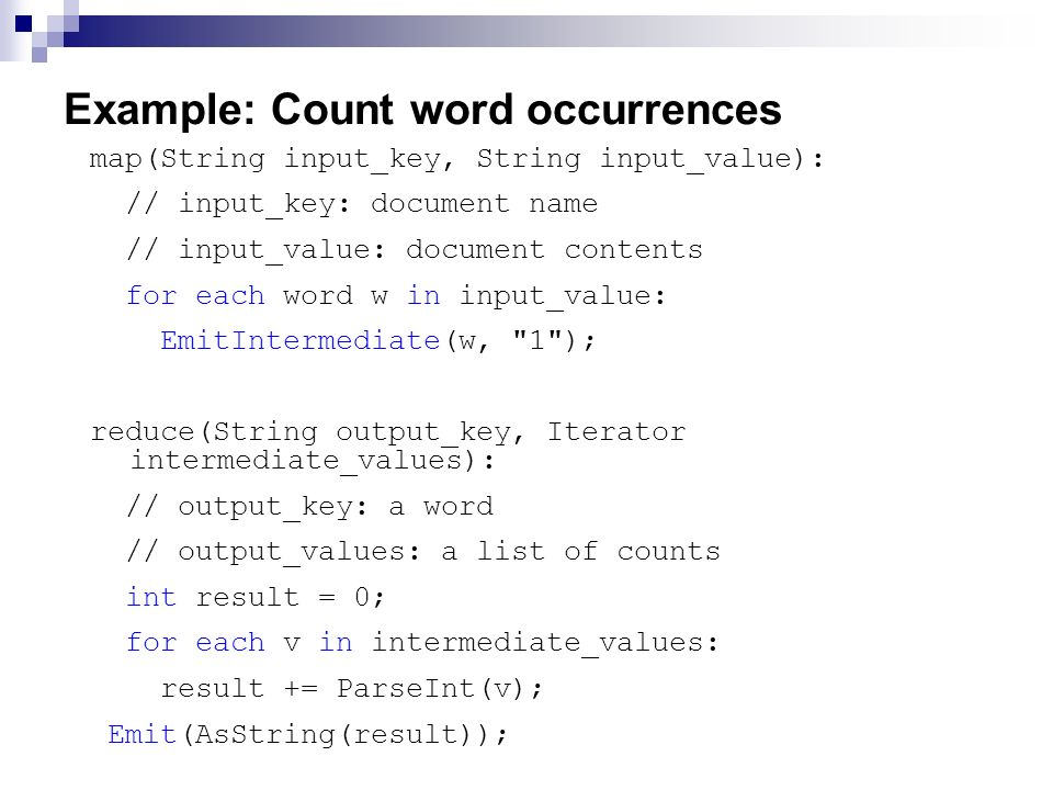 Example: Count word occurrences map(String input_key, String input_value): // input_key: document name // input_value: document contents for each word w in input_value: EmitIntermediate(w, 1 ); reduce(String output_key, Iterator intermediate_values): // output_key: a word // output_values: a list of counts int result = 0; for each v in intermediate_values: result += ParseInt(v); Emit(AsString(result));