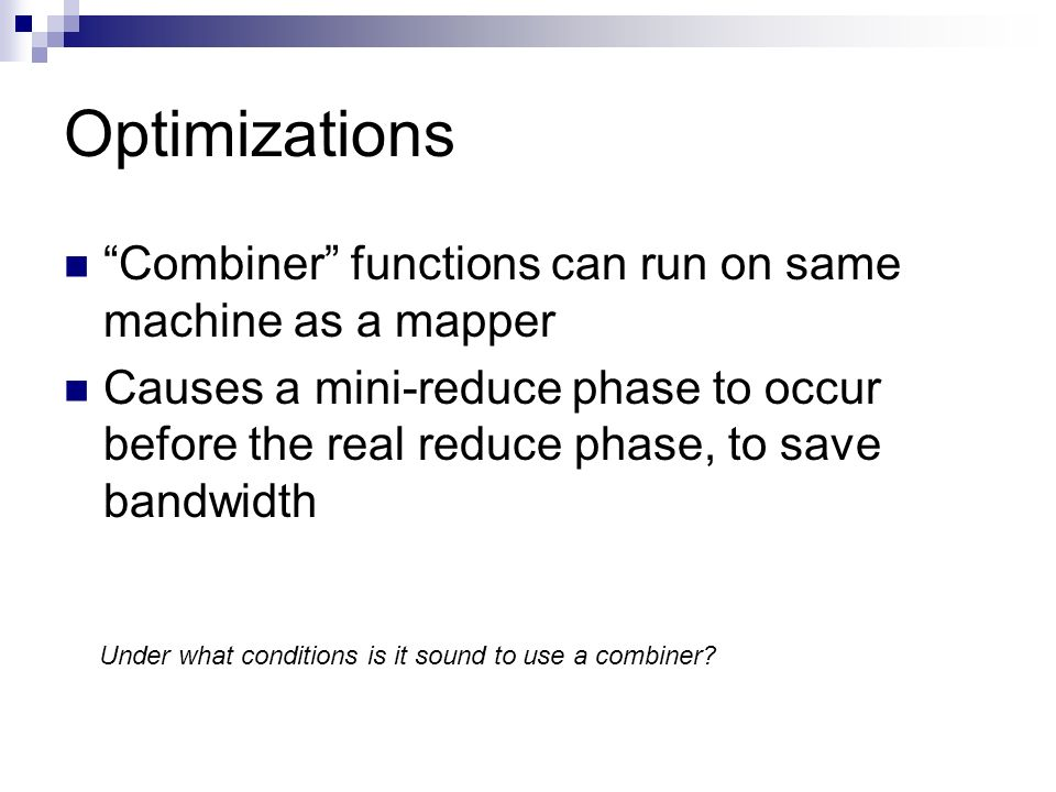 Optimizations Combiner functions can run on same machine as a mapper Causes a mini-reduce phase to occur before the real reduce phase, to save bandwidth Under what conditions is it sound to use a combiner