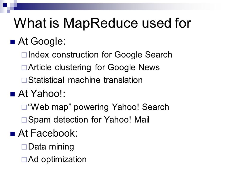 What is MapReduce used for At Google:  Index construction for Google Search  Article clustering for Google News  Statistical machine translation At Yahoo!:  Web map powering Yahoo.