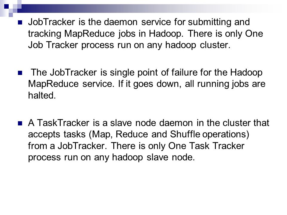 JobTracker is the daemon service for submitting and tracking MapReduce jobs in Hadoop.