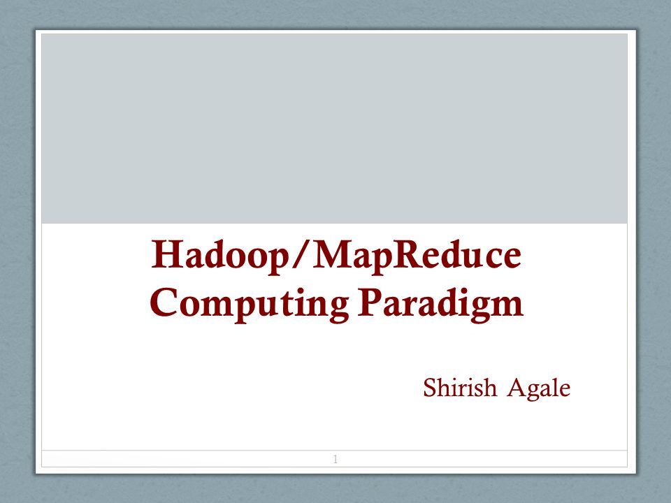 Hadoop/MapReduce Computing Paradigm 1 Shirish Agale