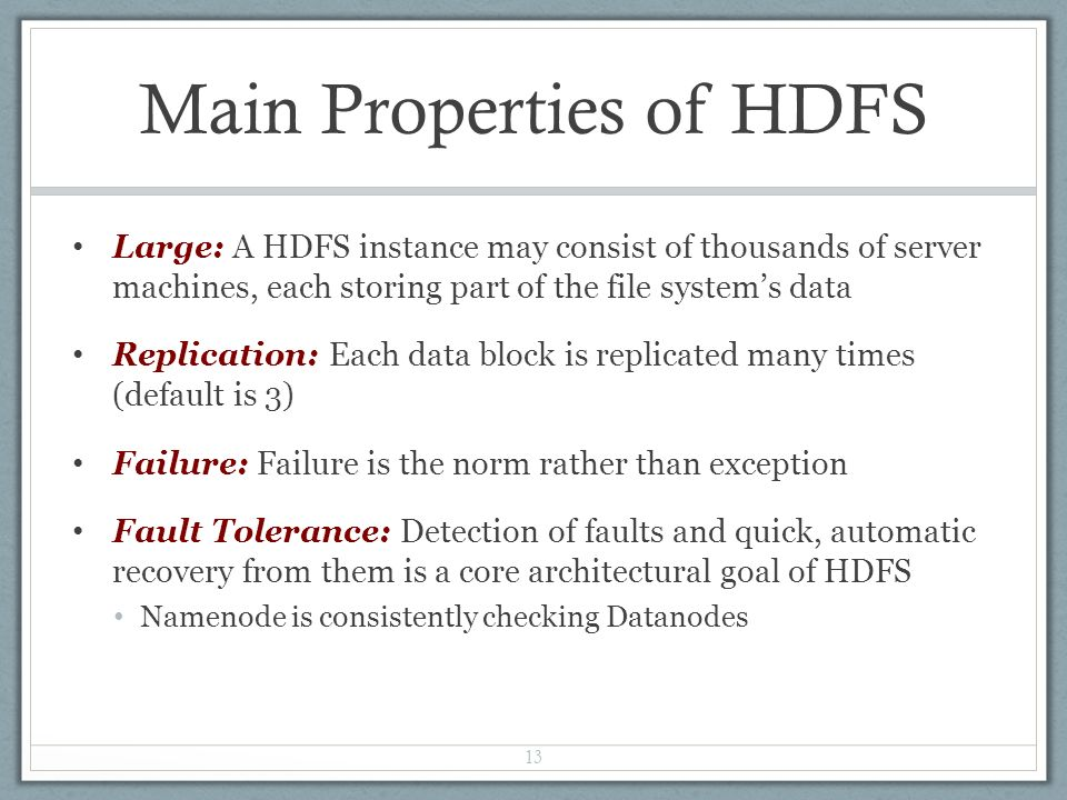 Main Properties of HDFS Large: A HDFS instance may consist of thousands of server machines, each storing part of the file system's data Replication: Each data block is replicated many times (default is 3) Failure: Failure is the norm rather than exception Fault Tolerance: Detection of faults and quick, automatic recovery from them is a core architectural goal of HDFS Namenode is consistently checking Datanodes 13