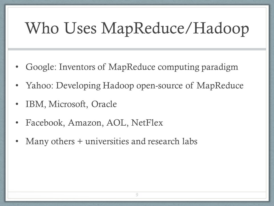 Who Uses MapReduce/Hadoop Google: Inventors of MapReduce computing paradigm Yahoo: Developing Hadoop open-source of MapReduce IBM, Microsoft, Oracle Facebook, Amazon, AOL, NetFlex Many others + universities and research labs 9