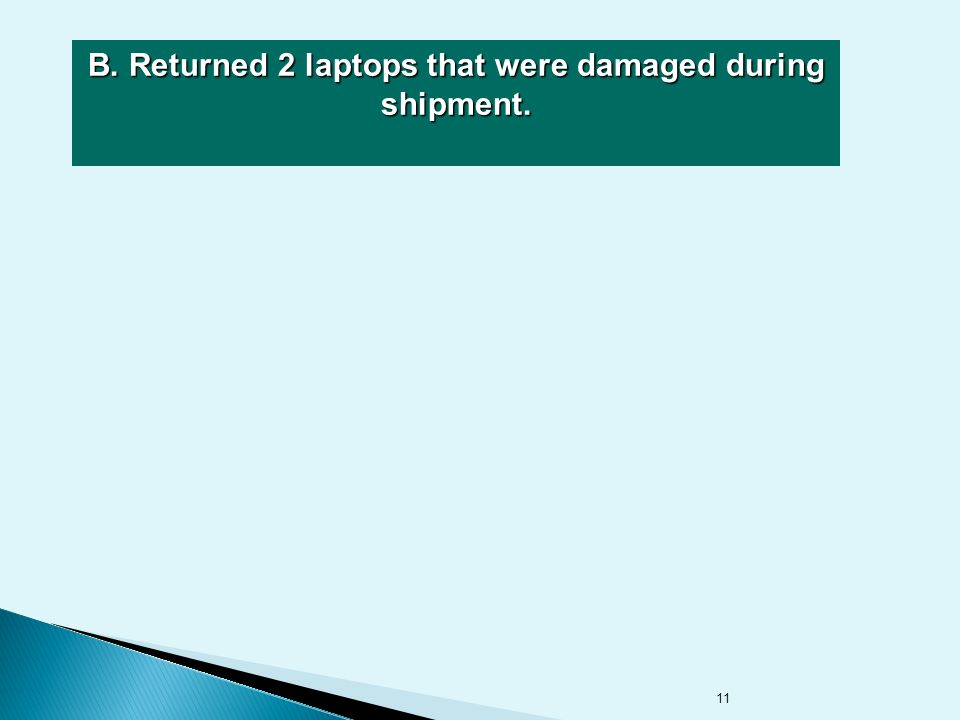 11 B. Returned 2 laptops that were damaged during shipment.