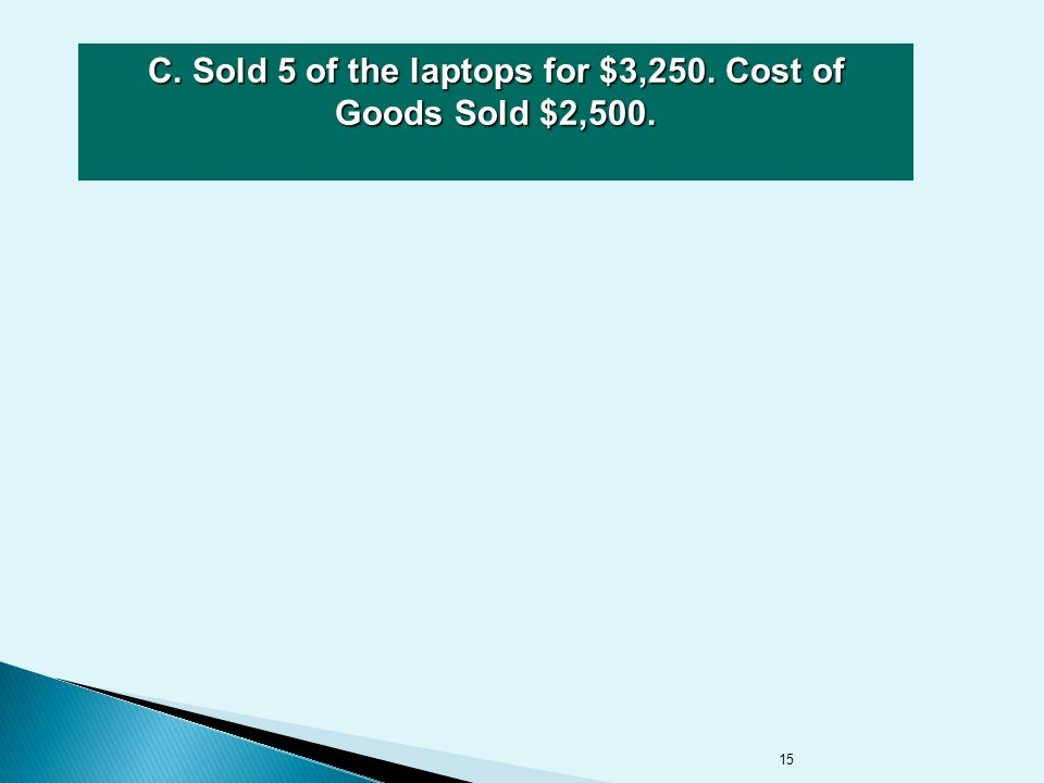 15 C. Sold 5 of the laptops for $3,250. Cost of Goods Sold $2,500.