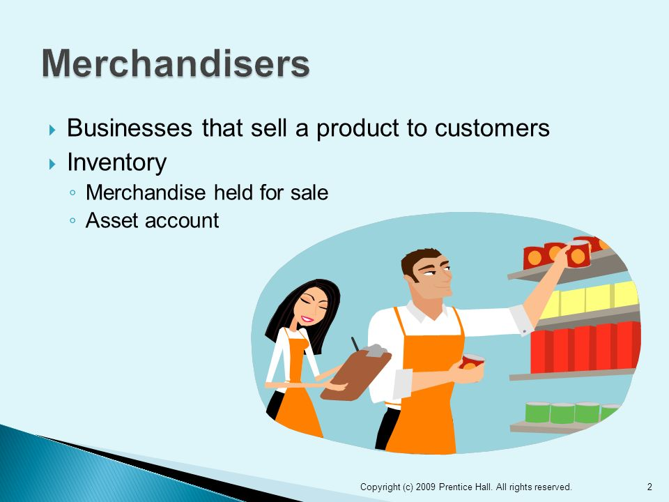  Businesses that sell a product to customers  Inventory ◦ Merchandise held for sale ◦ Asset account Copyright (c) 2009 Prentice Hall.