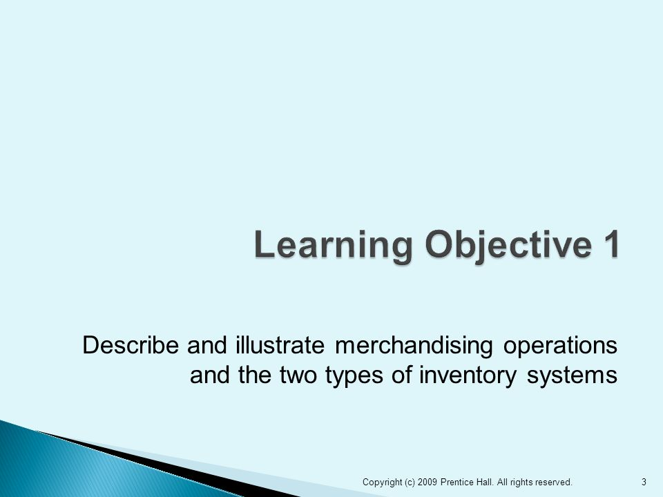 Describe and illustrate merchandising operations and the two types of inventory systems 3Copyright (c) 2009 Prentice Hall.
