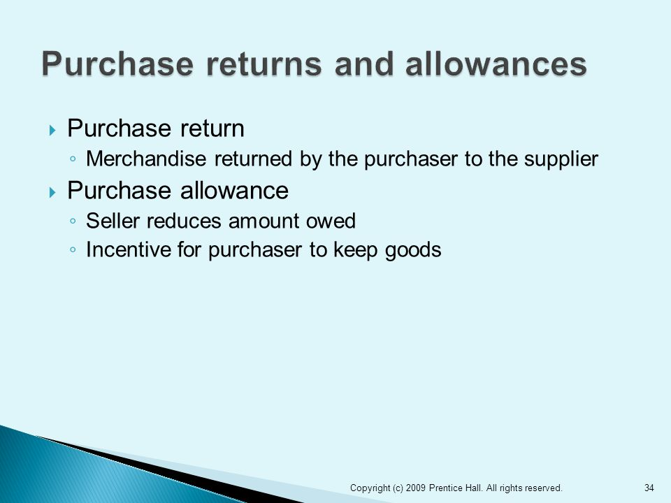  Purchase return ◦ Merchandise returned by the purchaser to the supplier  Purchase allowance ◦ Seller reduces amount owed ◦ Incentive for purchaser to keep goods 34Copyright (c) 2009 Prentice Hall.