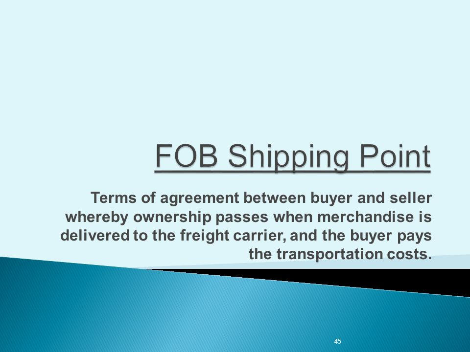 45 Terms of agreement between buyer and seller whereby ownership passes when merchandise is delivered to the freight carrier, and the buyer pays the transportation costs.