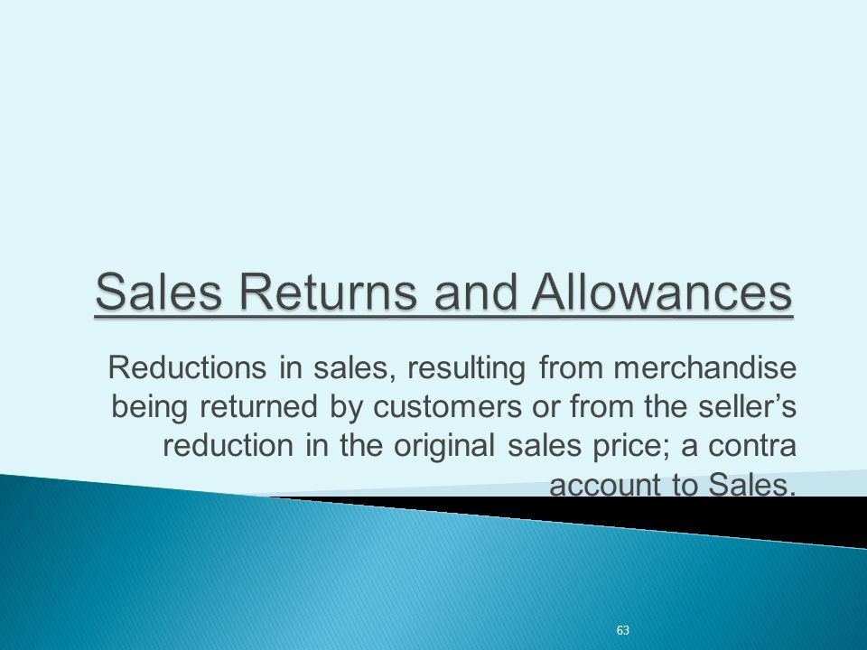 63 Reductions in sales, resulting from merchandise being returned by customers or from the seller's reduction in the original sales price; a contra account to Sales.