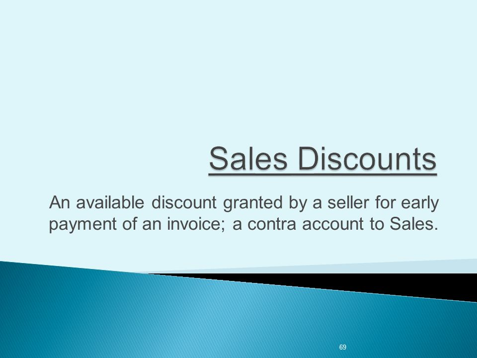 69 An available discount granted by a seller for early payment of an invoice; a contra account to Sales.