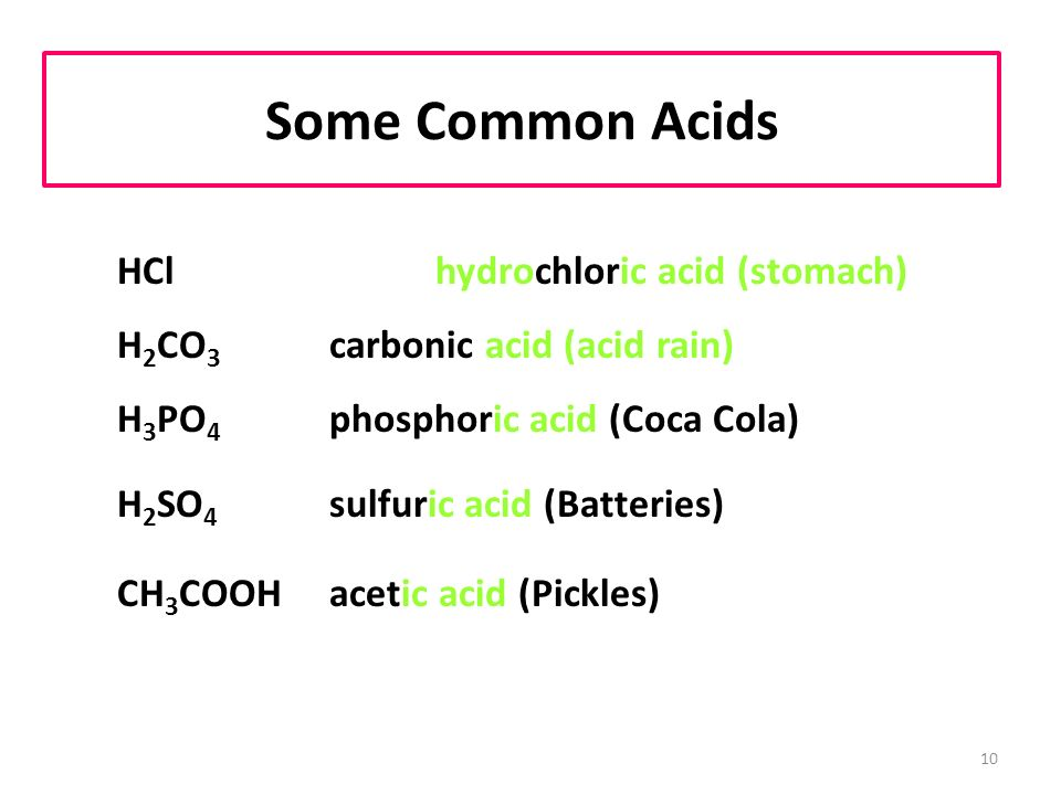 10 Some Common Acids HCl hydrochloric acid (stomach) H 2 CO 3 carbonic acid (acid rain) H 3 PO 4 phosphoric acid (Coca Cola) H 2 SO 4 sulfuric acid (Batteries) CH 3 COOH acetic acid (Pickles)