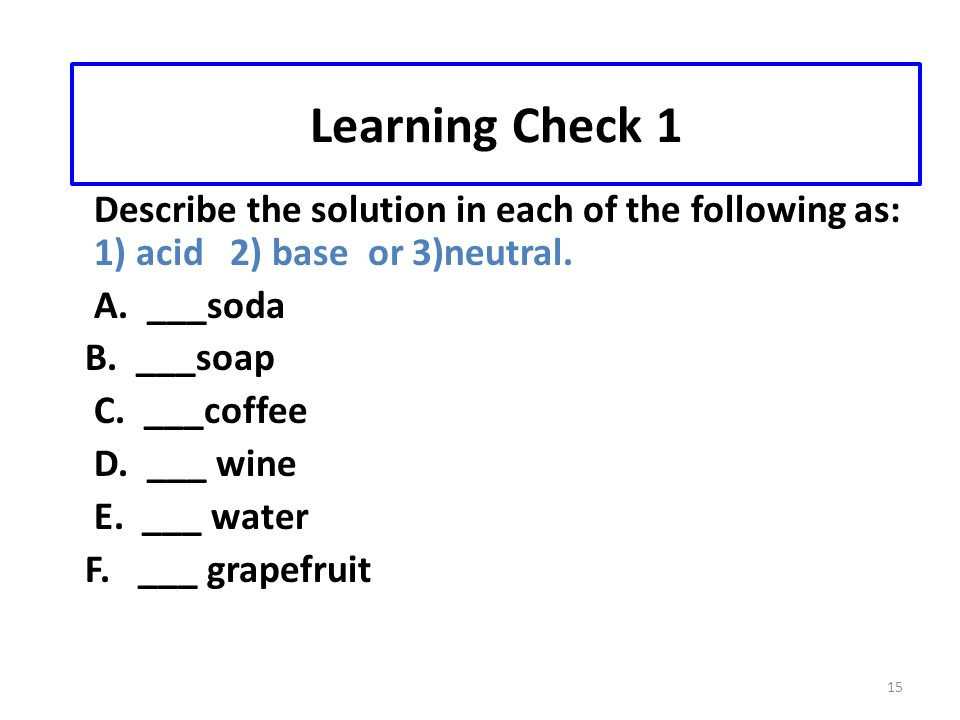 15 Learning Check 1 Describe the solution in each of the following as: 1) acid 2) base or 3)neutral.