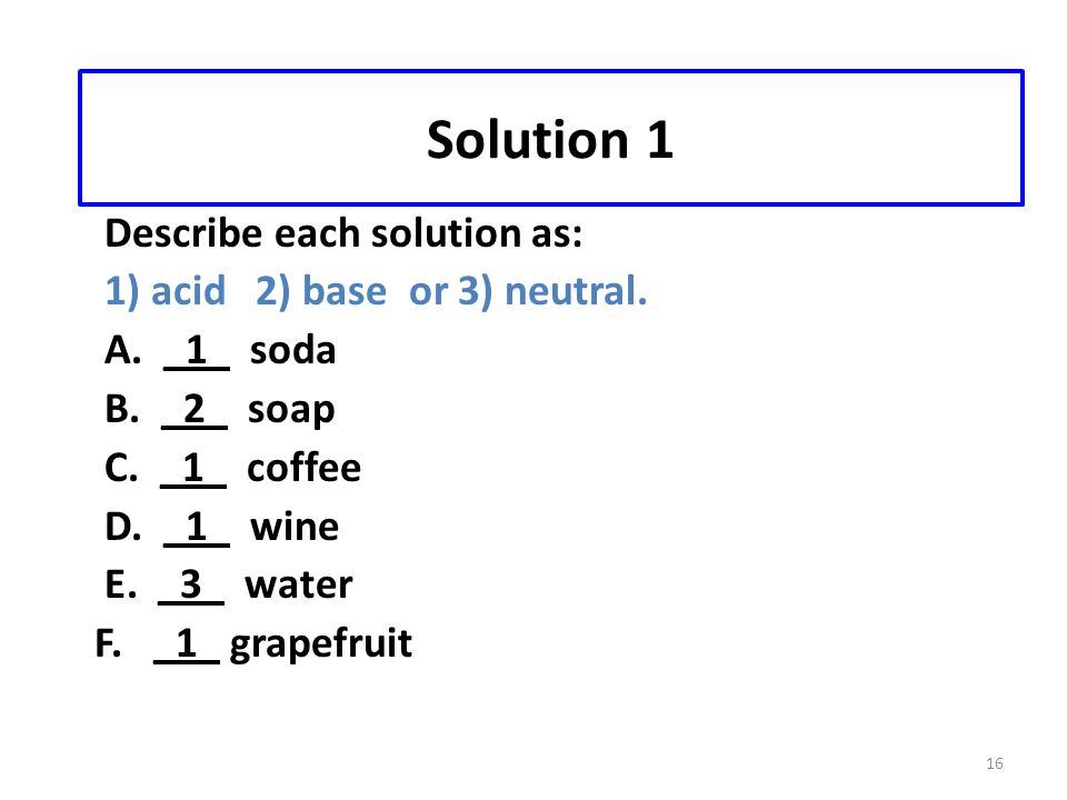 16 Solution 1 Describe each solution as: 1) acid 2) base or 3) neutral.