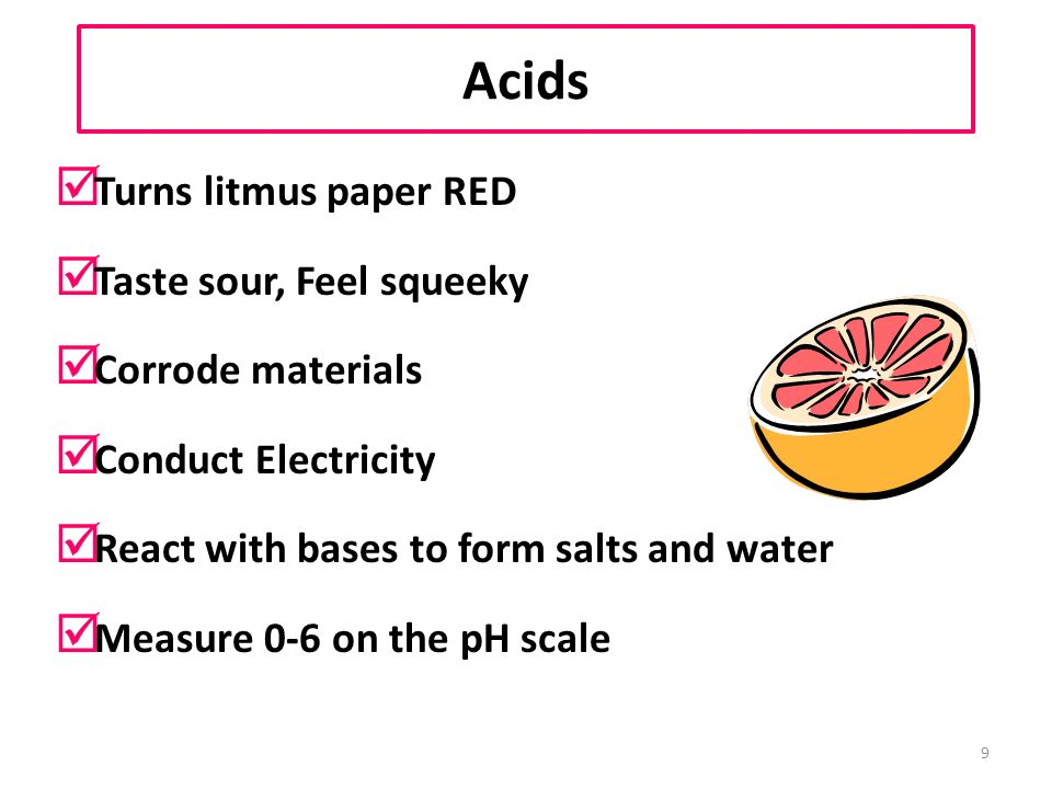 9 Acids þ Turns litmus paper RED þ Taste sour, Feel squeeky þ Corrode materials þ Conduct Electricity þ React with bases to form salts and water þ Measure 0-6 on the pH scale