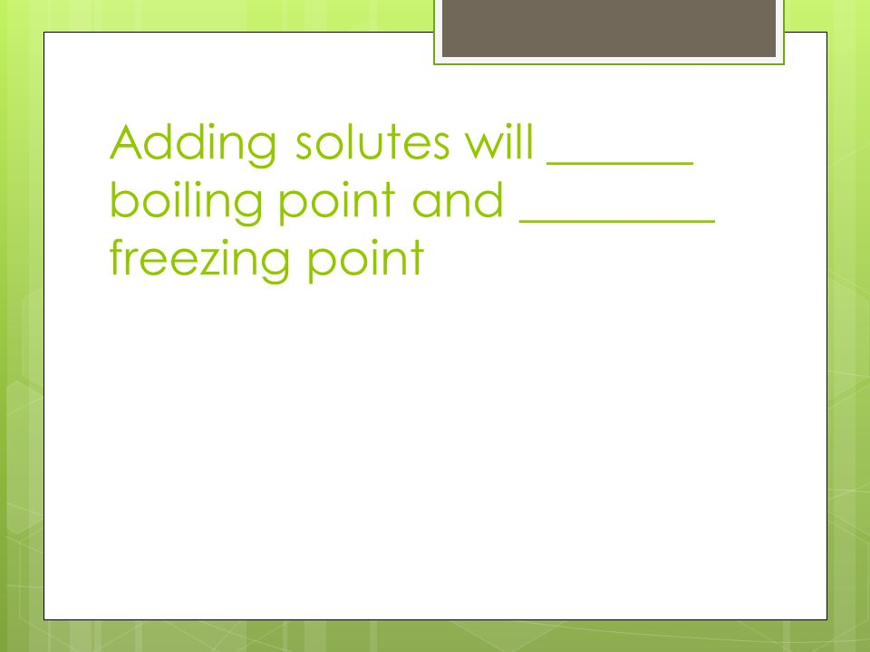 Adding solutes will ______ boiling point and ________ freezing point